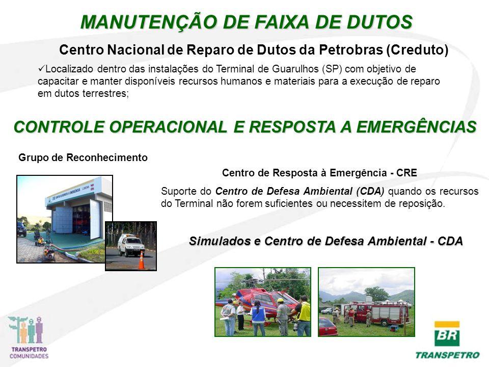Centro Nacional de Reparo de Dutos da Petrobras (Creduto) MANUTENÇÃO DE FAIXA DE DUTOS Localizado dentro das instalações do Terminal de Guarulhos (SP) com objetivo de capacitar e manter disponíveis recursos humanos e materiais para a execução de reparo em dutos terrestres; CONTROLE OPERACIONAL E RESPOSTA A EMERGÊNCIAS Grupo de Reconhecimento Centro de Resposta à Emergência - CRE Suporte do Centro de Defesa Ambiental (CDA) quando os recursos do Terminal não forem suficientes ou necessitem de reposição.