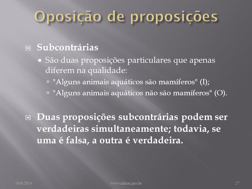 Subcontrárias São duas proposições particulares que apenas diferem na qualidade: Alguns animais aquáticos são mamíferos (I); Alguns animais aquáticos não são mamíferos (O).