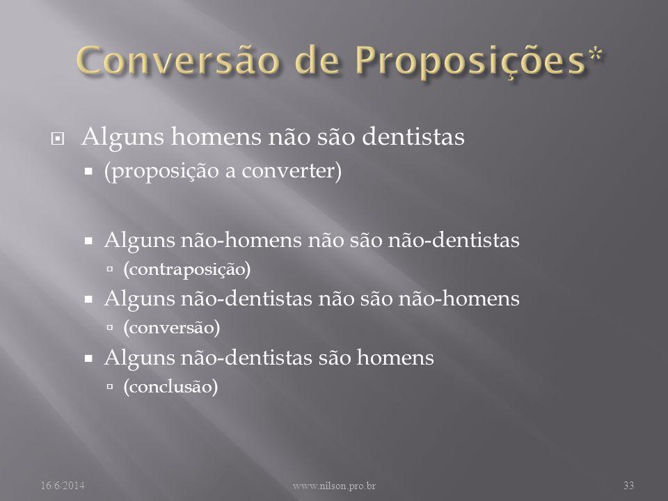 Alguns homens não são dentistas (proposição a converter) Alguns não-homens não são não-dentistas (contraposição) Alguns não-dentistas não são não-homens (conversão) Alguns não-dentistas são homens (conclusão) 16/6/2014www.nilson.pro.br33