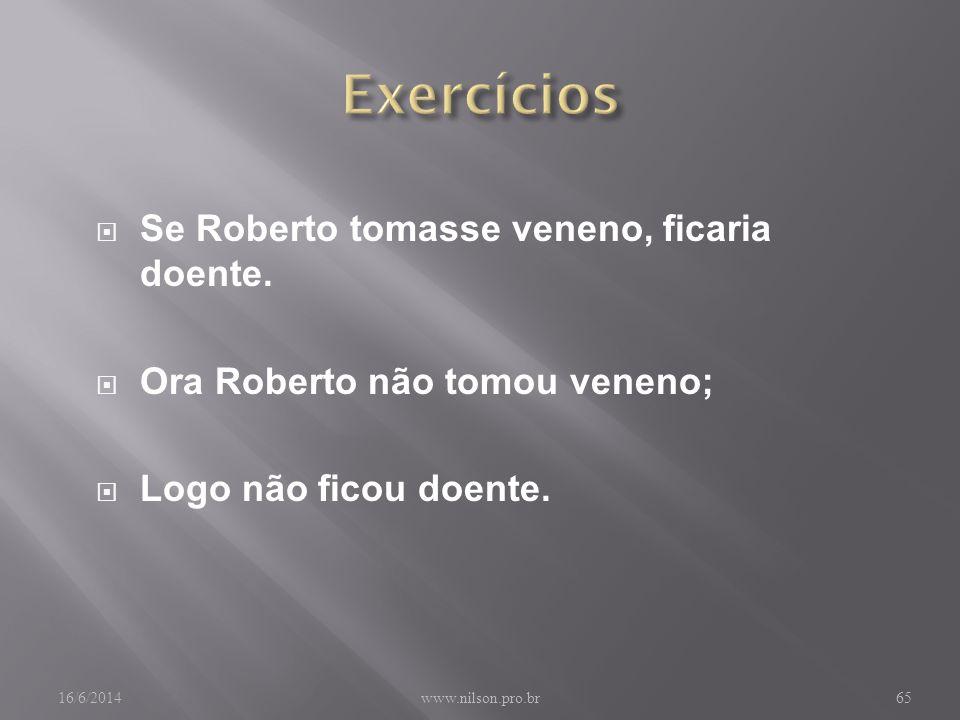 Se Roberto tomasse veneno, ficaria doente.Ora Roberto não tomou veneno; Logo não ficou doente.