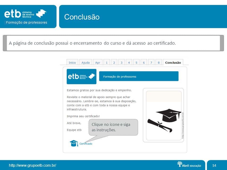 http://www.grupoetb.com.br/ A página de conclusão possui o encerramento do curso e dá acesso ao certificado. 14 Conclusão Clique no ícone e siga as in
