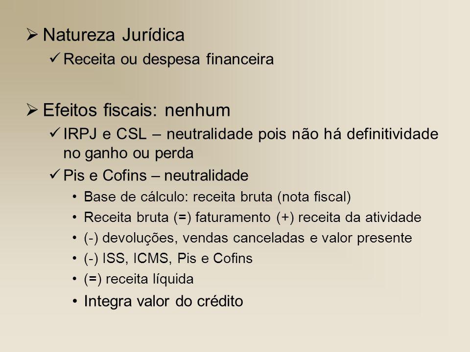 Natureza Jurídica Receita ou despesa financeira Efeitos fiscais: nenhum IRPJ e CSL – neutralidade pois não há definitividade no ganho ou perda Pis e C