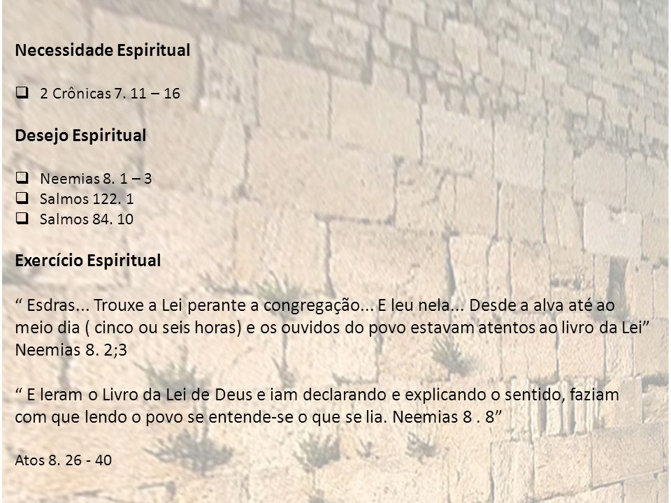 Necessidade Espiritual 2 Crônicas 7. 11 – 16 Desejo Espiritual Neemias 8. 1 – 3 Salmos 122. 1 Salmos 84. 10 Exercício Espiritual Esdras... Trouxe a Le