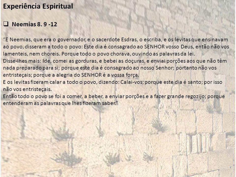 Experiência Espiritual Neemias 8. 9 -12 E Neemias, que era o governador, e o sacerdote Esdras, o escriba, e os levitas que ensinavam ao povo, disseram