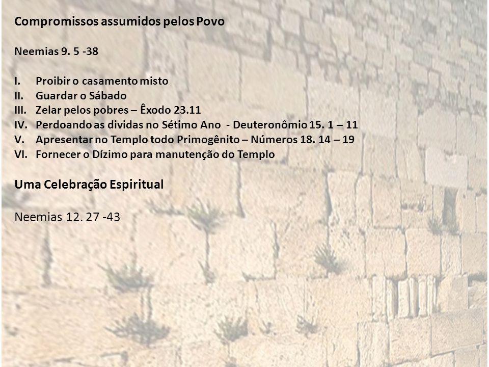 Compromissos assumidos pelos Povo Neemias 9. 5 -38 I.Proibir o casamento misto II.Guardar o Sábado III.Zelar pelos pobres – Êxodo 23.11 IV.Perdoando a