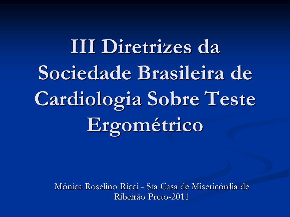 III Diretrizes da Sociedade Brasileira de Cardiologia Sobre Teste Ergométrico Mônica Roselino Ricci - Sta Casa de Misericórdia de Ribeirão Preto-2011