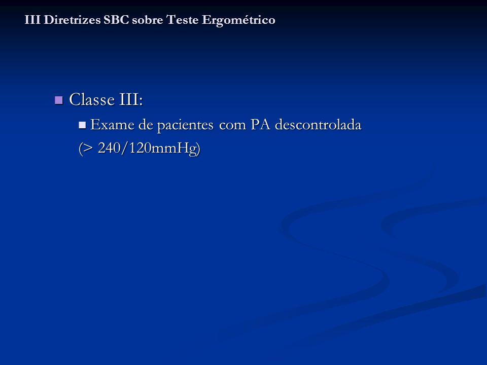 Classe III: Classe III: Exame de pacientes com PA descontrolada Exame de pacientes com PA descontrolada (> 240/120mmHg) III Diretrizes SBC sobre Teste
