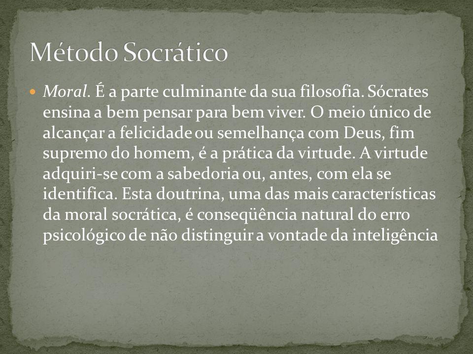 Moral. É a parte culminante da sua filosofia. Sócrates ensina a bem pensar para bem viver. O meio único de alcançar a felicidade ou semelhança com Deu