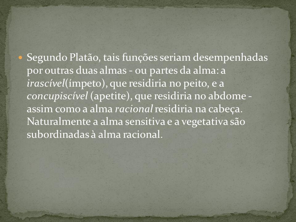 Segundo Platão, tais funções seriam desempenhadas por outras duas almas - ou partes da alma: a irascível(ímpeto), que residiria no peito, e a concupis