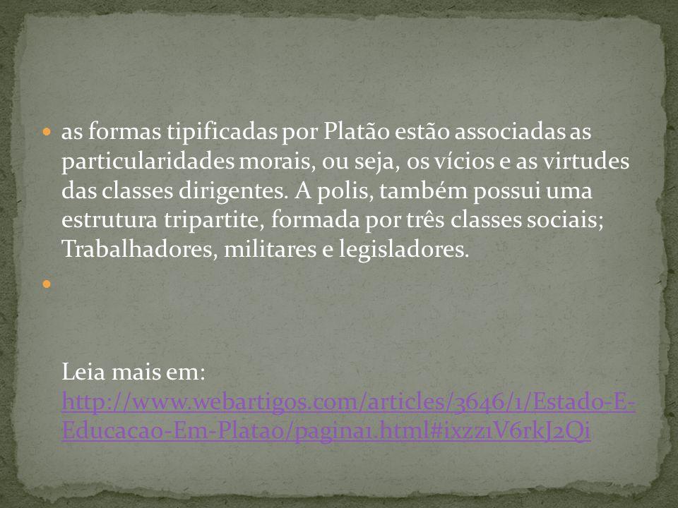 as formas tipificadas por Platão estão associadas as particularidades morais, ou seja, os vícios e as virtudes das classes dirigentes. A polis, também
