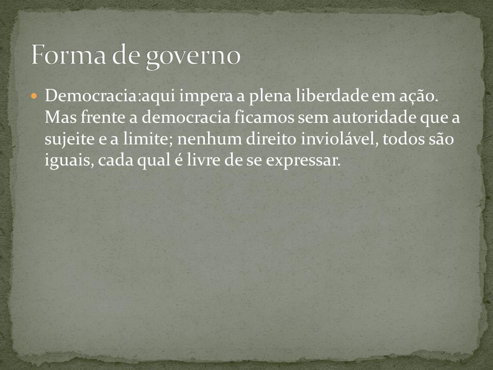 Democracia:aqui impera a plena liberdade em ação. Mas frente a democracia ficamos sem autoridade que a sujeite e a limite; nenhum direito inviolável,