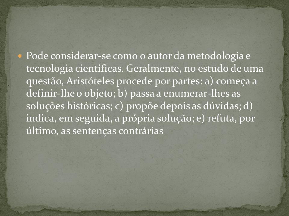 Pode considerar-se como o autor da metodologia e tecnologia científicas. Geralmente, no estudo de uma questão, Aristóteles procede por partes: a) come