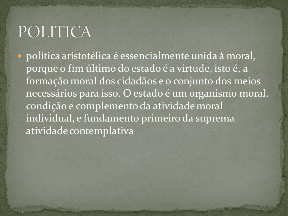 política aristotélica é essencialmente unida à moral, porque o fim último do estado é a virtude, isto é, a formação moral dos cidadãos e o conjunto do