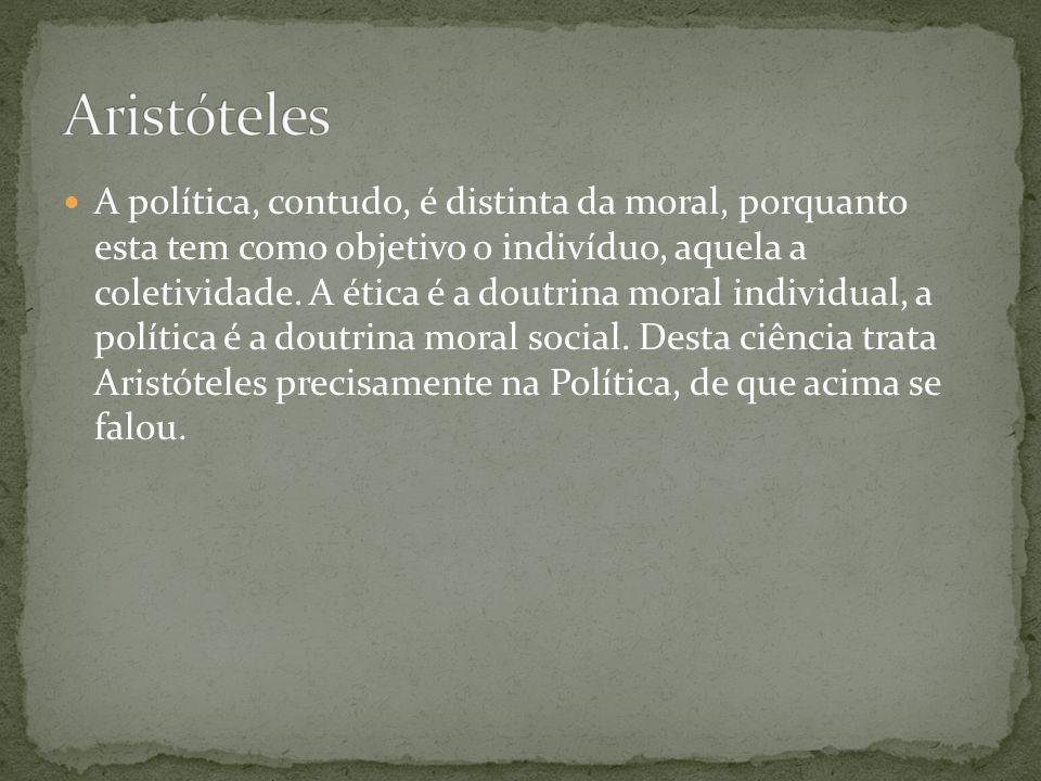 A política, contudo, é distinta da moral, porquanto esta tem como objetivo o indivíduo, aquela a coletividade. A ética é a doutrina moral individual,