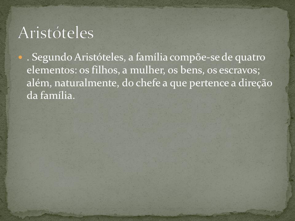 . Segundo Aristóteles, a família compõe-se de quatro elementos: os filhos, a mulher, os bens, os escravos; além, naturalmente, do chefe a que pertence