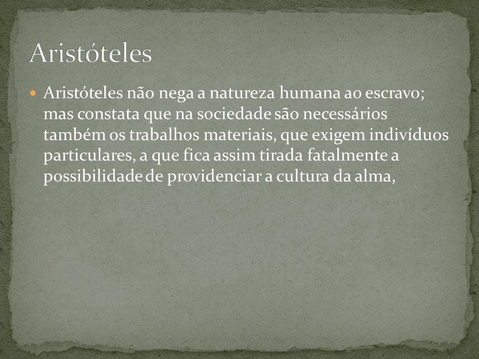 Aristóteles não nega a natureza humana ao escravo; mas constata que na sociedade são necessários também os trabalhos materiais, que exigem indivíduos