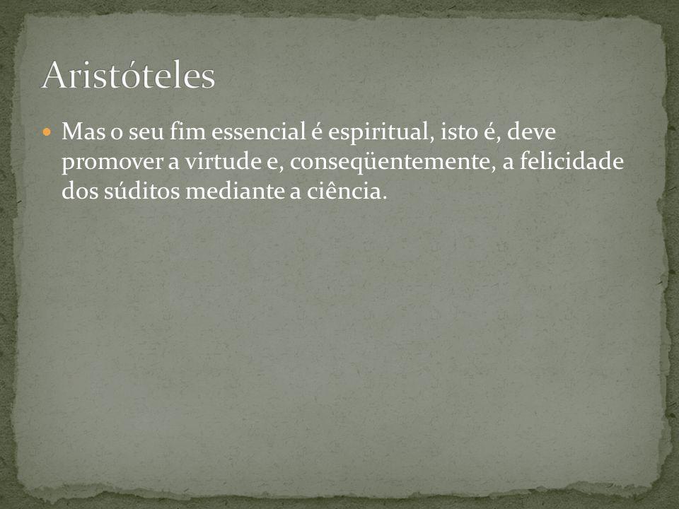 Mas o seu fim essencial é espiritual, isto é, deve promover a virtude e, conseqüentemente, a felicidade dos súditos mediante a ciência.