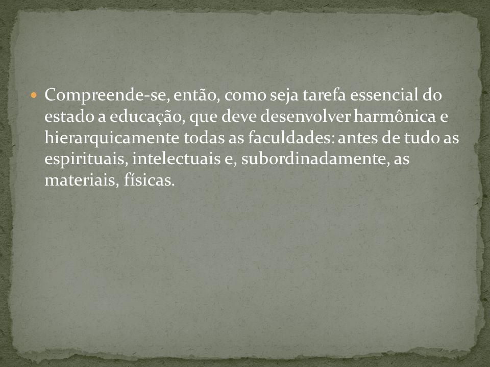 Compreende-se, então, como seja tarefa essencial do estado a educação, que deve desenvolver harmônica e hierarquicamente todas as faculdades: antes de
