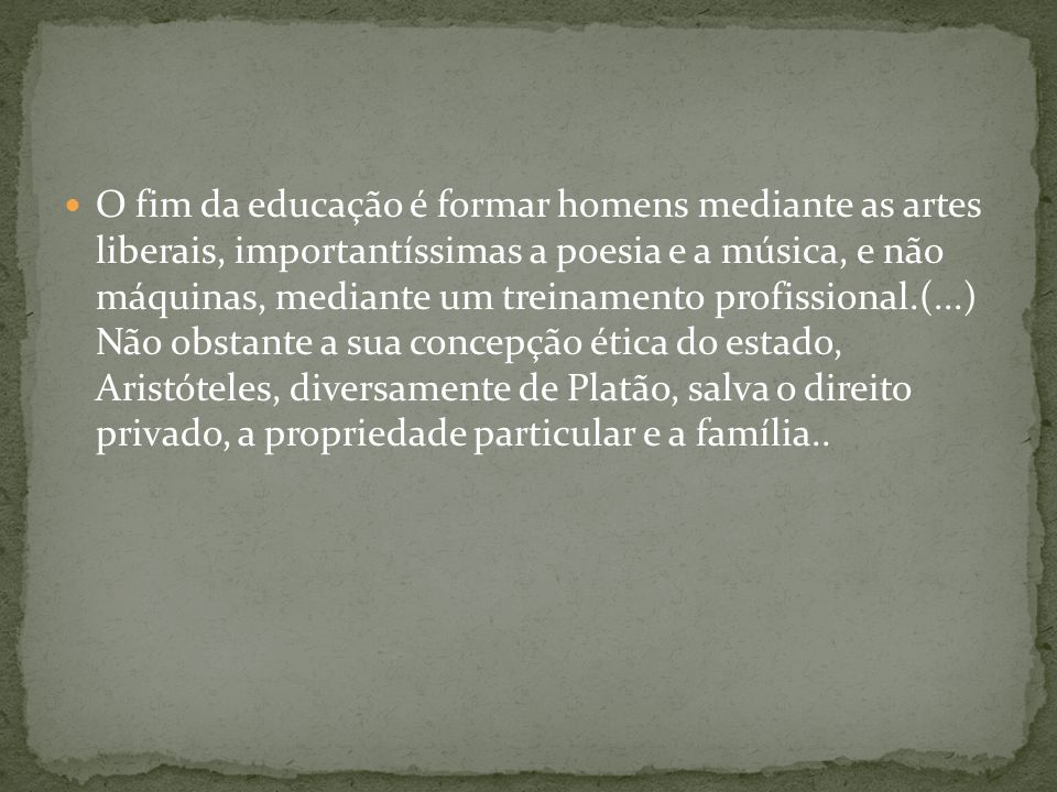 O fim da educação é formar homens mediante as artes liberais, importantíssimas a poesia e a música, e não máquinas, mediante um treinamento profission