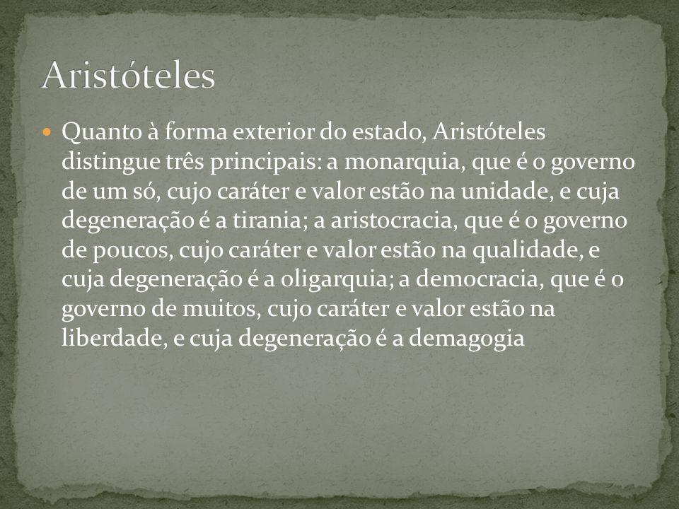 Quanto à forma exterior do estado, Aristóteles distingue três principais: a monarquia, que é o governo de um só, cujo caráter e valor estão na unidade