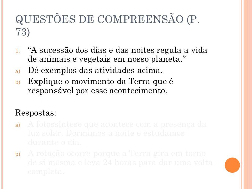 QUESTÕES DE COMPREENSÃO (P. 73) 1. A sucessão dos dias e das noites regula a vida de animais e vegetais em nosso planeta. a) Dê exemplos das atividade