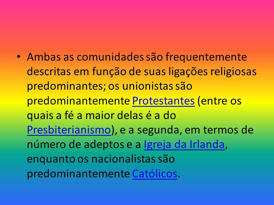 Ambas as comunidades são frequentemente descritas em função de suas ligações religiosas predominantes; os unionistas são predominantemente Protestantes (entre os quais a fé a maior delas é a do Presbiterianismo), e a segunda, em termos de número de adeptos e a Igreja da Irlanda, enquanto os nacionalistas são predominantemente Católicos.Protestantes PresbiterianismoIgreja da IrlandaCatólicos