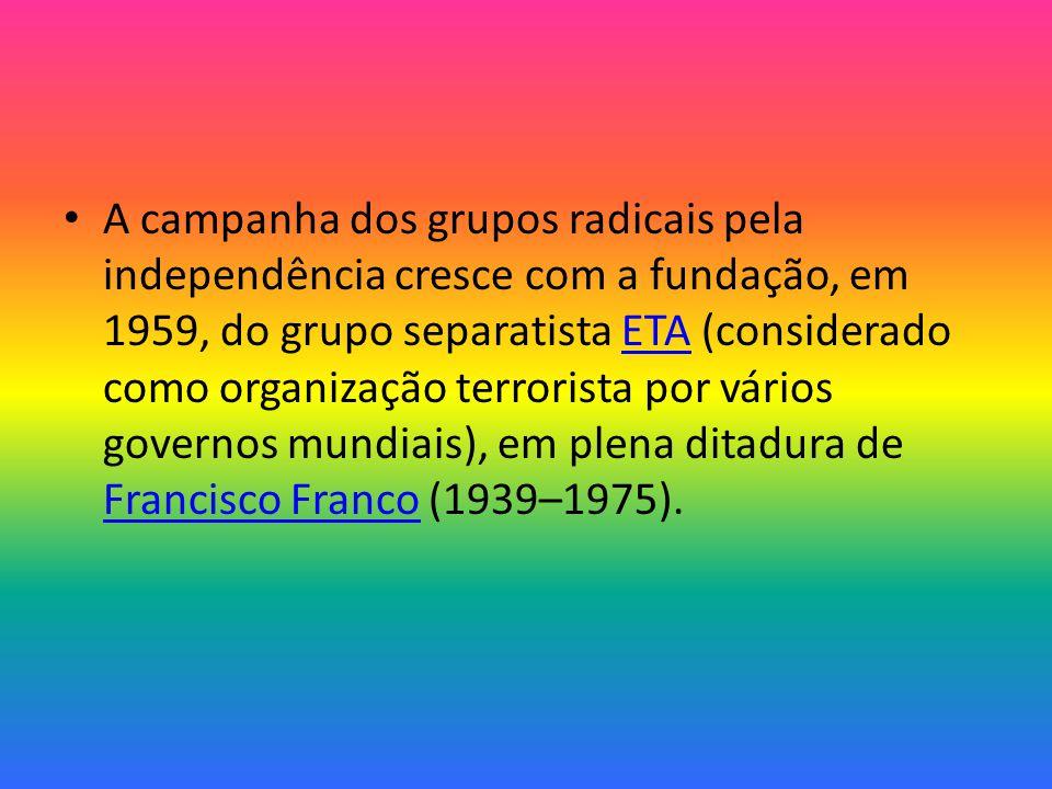 A campanha dos grupos radicais pela independência cresce com a fundação, em 1959, do grupo separatista ETA (considerado como organização terrorista por vários governos mundiais), em plena ditadura de Francisco Franco (1939–1975).ETA Francisco Franco