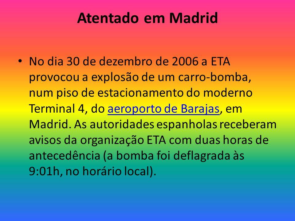 Atentado em Madrid No dia 30 de dezembro de 2006 a ETA provocou a explosão de um carro-bomba, num piso de estacionamento do moderno Terminal 4, do aeroporto de Barajas, em Madrid.