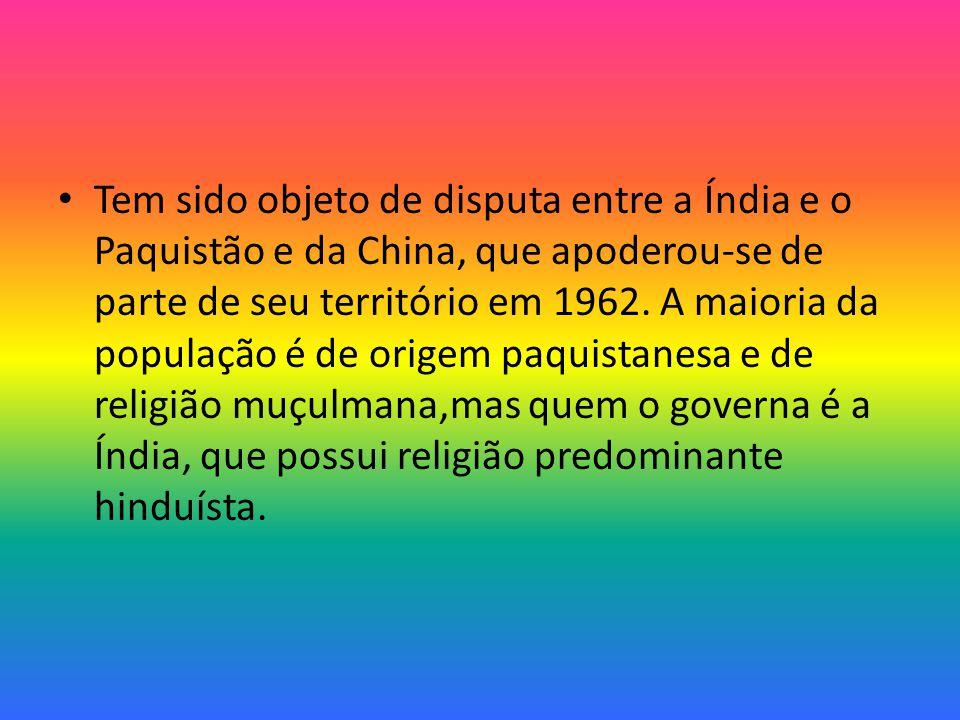 Tem sido objeto de disputa entre a Índia e o Paquistão e da China, que apoderou-se de parte de seu território em 1962.