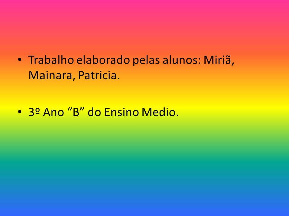 Trabalho elaborado pelas alunos: Miriã, Mainara, Patricia. 3º Ano B do Ensino Medio.