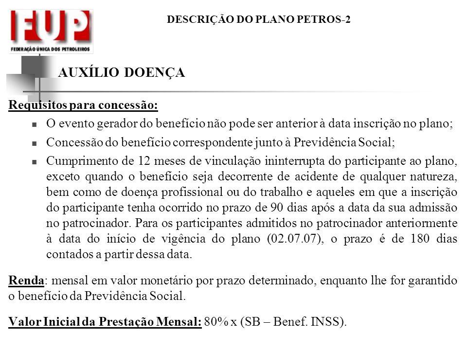 DESCRIÇÃO DO PLANO PETROS-2 AUXÍLIO DOENÇA Requisitos para concessão: O evento gerador do benefício não pode ser anterior à data inscrição no plano; C