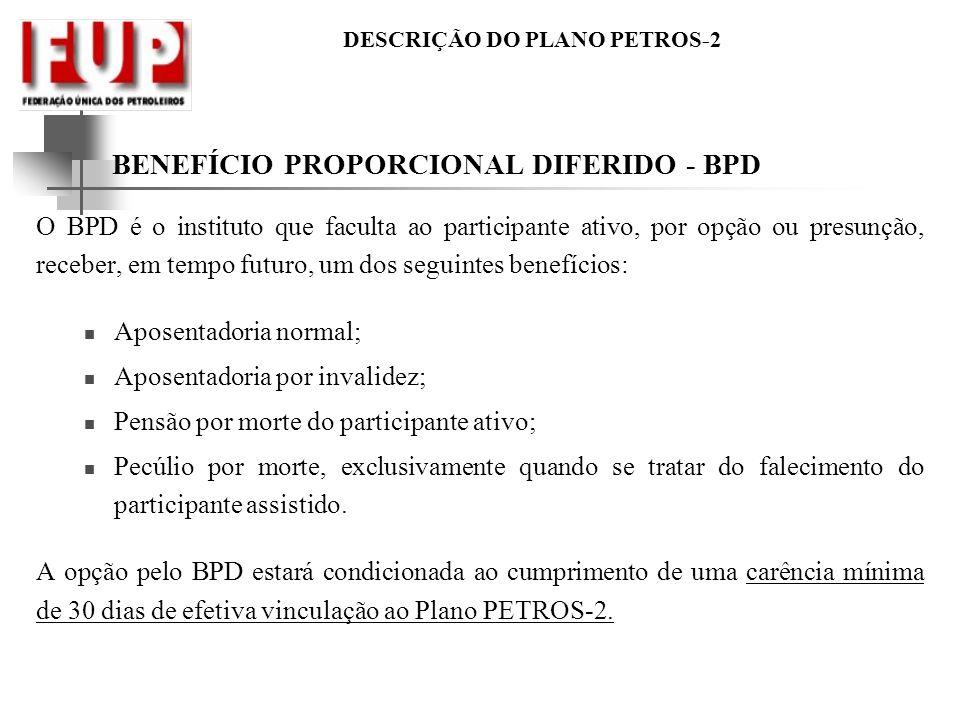 DESCRIÇÃO DO PLANO PETROS-2 BENEFÍCIO PROPORCIONAL DIFERIDO - BPD O BPD é o instituto que faculta ao participante ativo, por opção ou presunção, receb