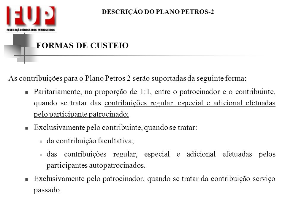 DESCRIÇÃO DO PLANO PETROS-2 FORMAS DE CUSTEIO As contribuições para o Plano Petros 2 serão suportadas da seguinte forma: Paritariamente, na proporção
