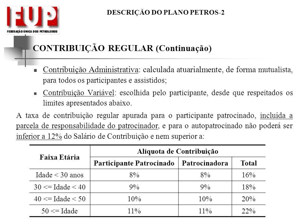 DESCRIÇÃO DO PLANO PETROS-2 CONTRIBUIÇÃO REGULAR (Continuação) Contribuição Administrativa: calculada atuarialmente, de forma mutualista, para todos o