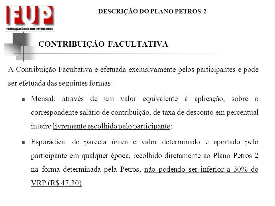 DESCRIÇÃO DO PLANO PETROS-2 CONTRIBUIÇÃO FACULTATIVA A Contribuição Facultativa é efetuada exclusivamente pelos participantes e pode ser efetuada das