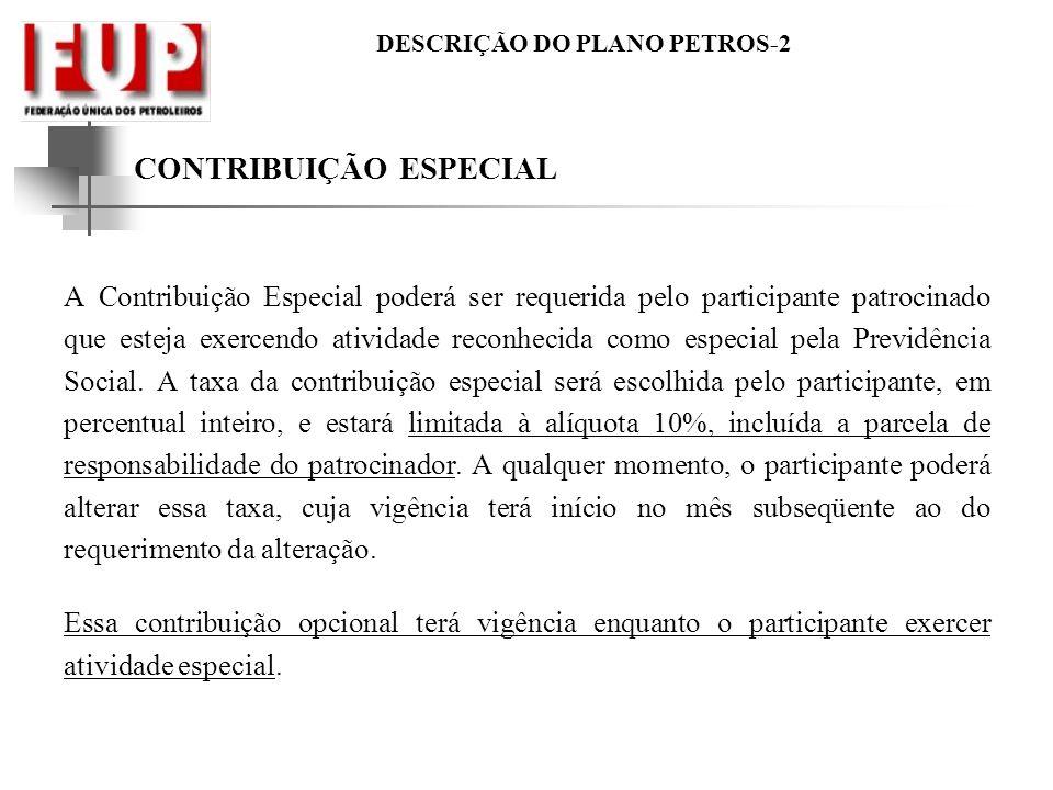 DESCRIÇÃO DO PLANO PETROS-2 CONTRIBUIÇÃO ESPECIAL A Contribuição Especial poderá ser requerida pelo participante patrocinado que esteja exercendo ativ