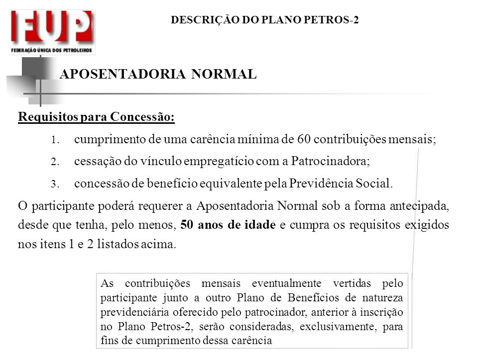 DESCRIÇÃO DO PLANO PETROS-2 APOSENTADORIA NORMAL Requisitos para Concessão: 1. cumprimento de uma carência mínima de 60 contribuições mensais; 2. cess