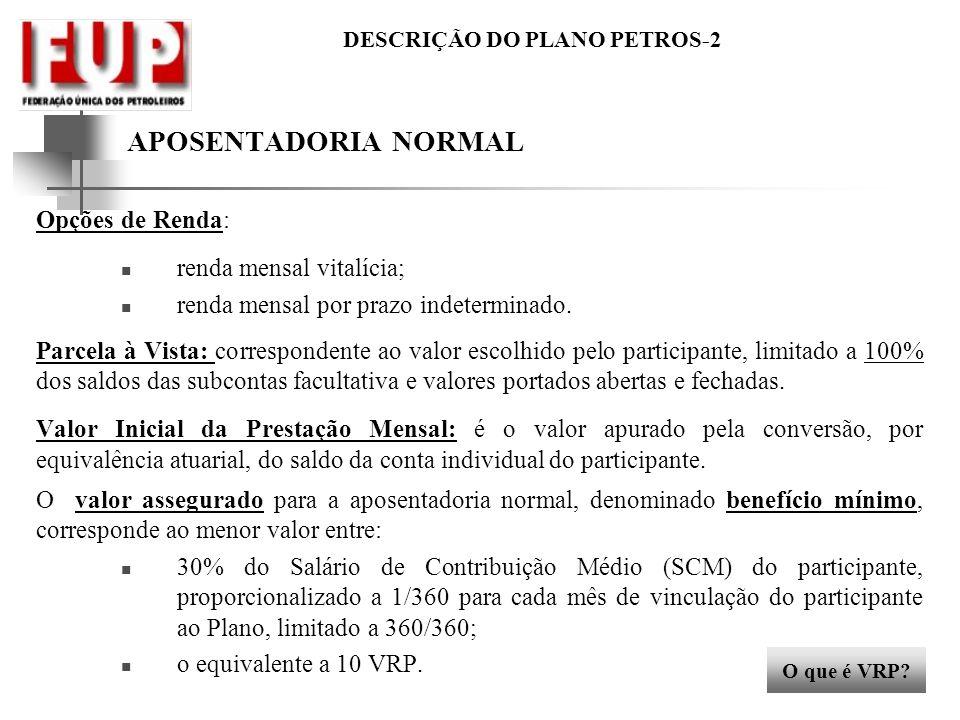 DESCRIÇÃO DO PLANO PETROS-2 APOSENTADORIA NORMAL Opções de Renda: renda mensal vitalícia; renda mensal por prazo indeterminado. Parcela à Vista: corre
