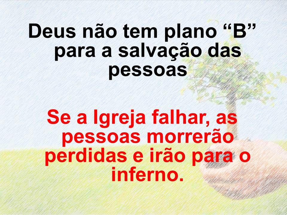 Deus não tem plano B para a salvação das pessoas Se a Igreja falhar, as pessoas morrerão perdidas e irão para o inferno.