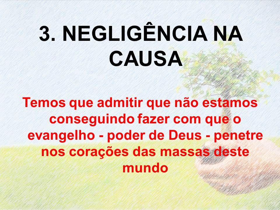 3. NEGLIGÊNCIA NA CAUSA Temos que admitir que não estamos conseguindo fazer com que o evangelho - poder de Deus - penetre nos corações das massas dest