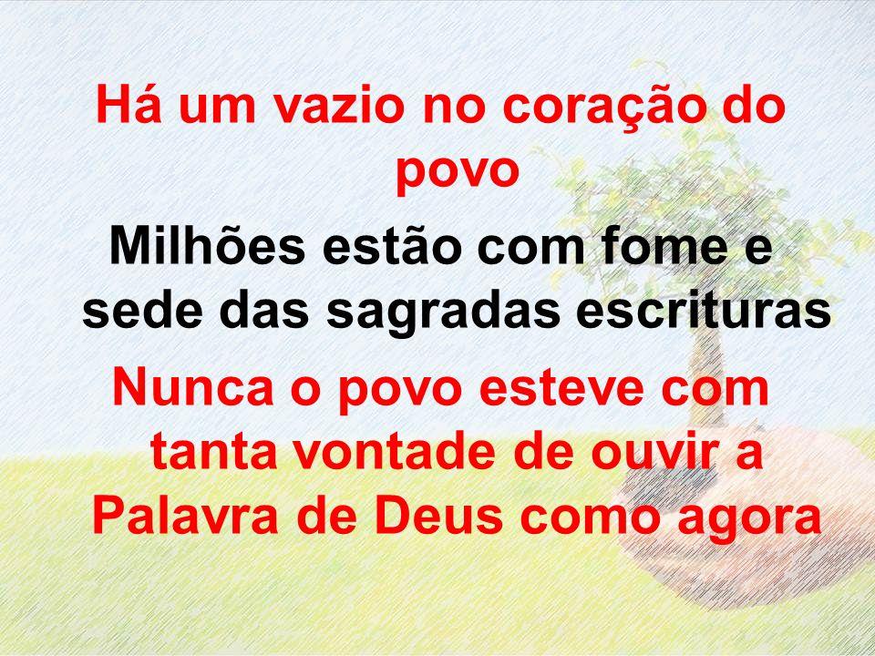 Há um vazio no coração do povo Milhões estão com fome e sede das sagradas escrituras Nunca o povo esteve com tanta vontade de ouvir a Palavra de Deus
