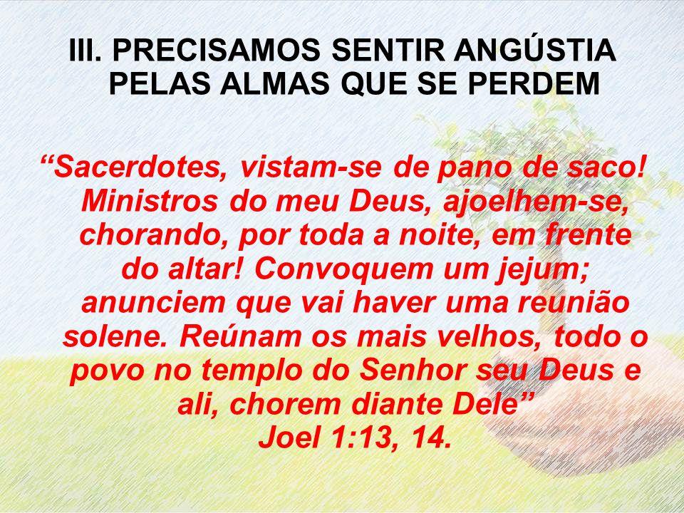 III. PRECISAMOS SENTIR ANGÚSTIA PELAS ALMAS QUE SE PERDEM Sacerdotes, vistam-se de pano de saco! Ministros do meu Deus, ajoelhem-se, chorando, por tod
