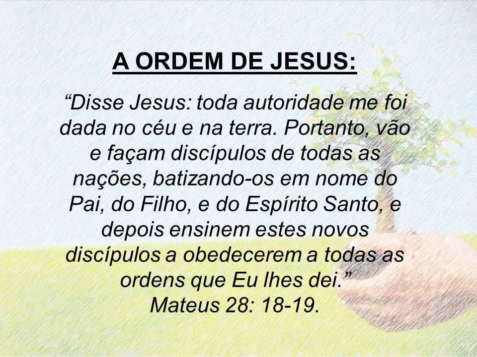 A ORDEM DE JESUS: Disse Jesus: toda autoridade me foi dada no céu e na terra. Portanto, vão e façam discípulos de todas as nações, batizando-os em nom