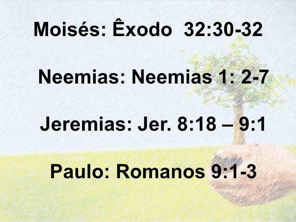 Moisés: Êxodo 32:30-32 Neemias: Neemias 1: 2-7 Jeremias: Jer. 8:18 – 9:1 Paulo: Romanos 9:1-3