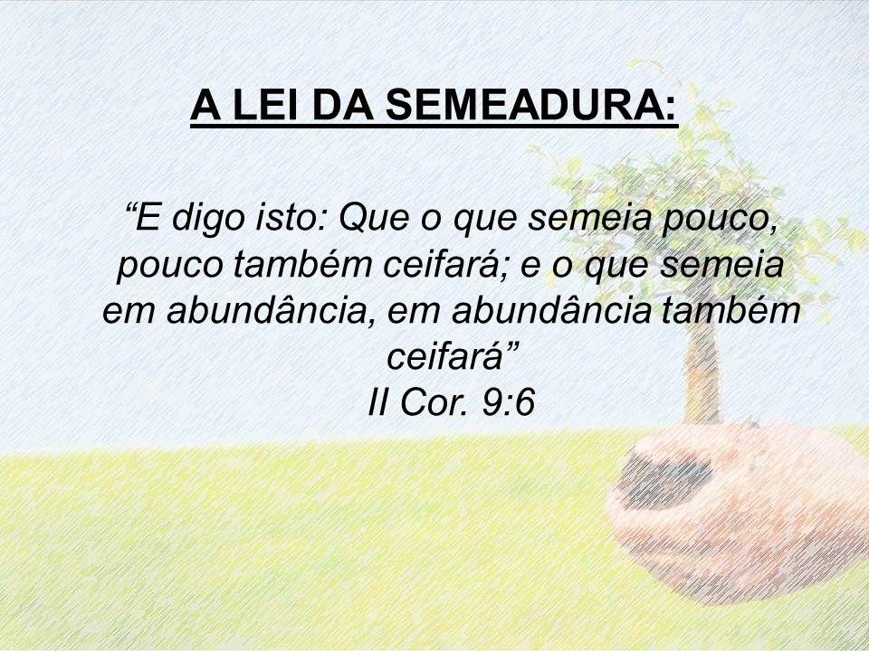A LEI DA SEMEADURA: E digo isto: Que o que semeia pouco, pouco também ceifará; e o que semeia em abundância, em abundância também ceifará II Cor. 9:6