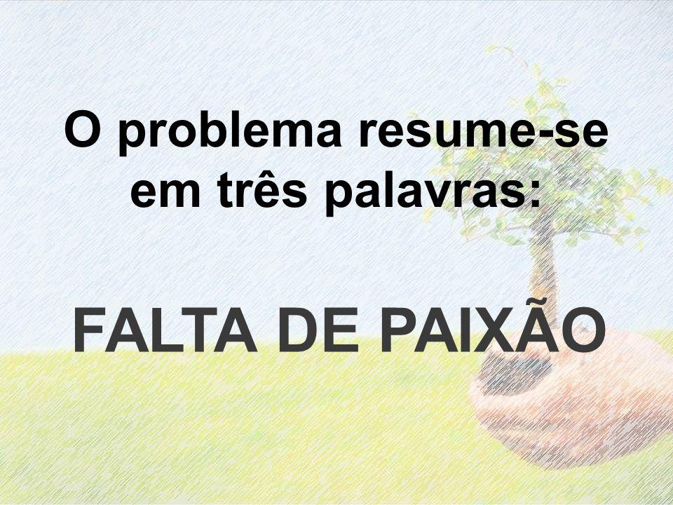 O problema resume-se em três palavras: FALTA DE PAIXÃO