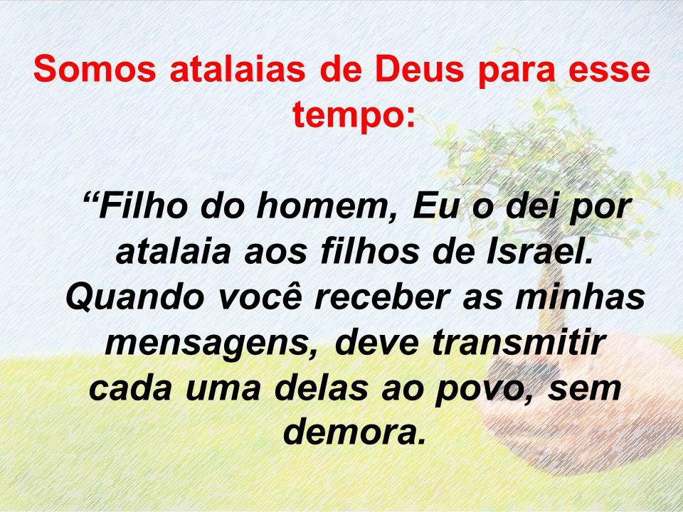 Somos atalaias de Deus para esse tempo: Filho do homem, Eu o dei por atalaia aos filhos de Israel. Quando você receber as minhas mensagens, deve trans