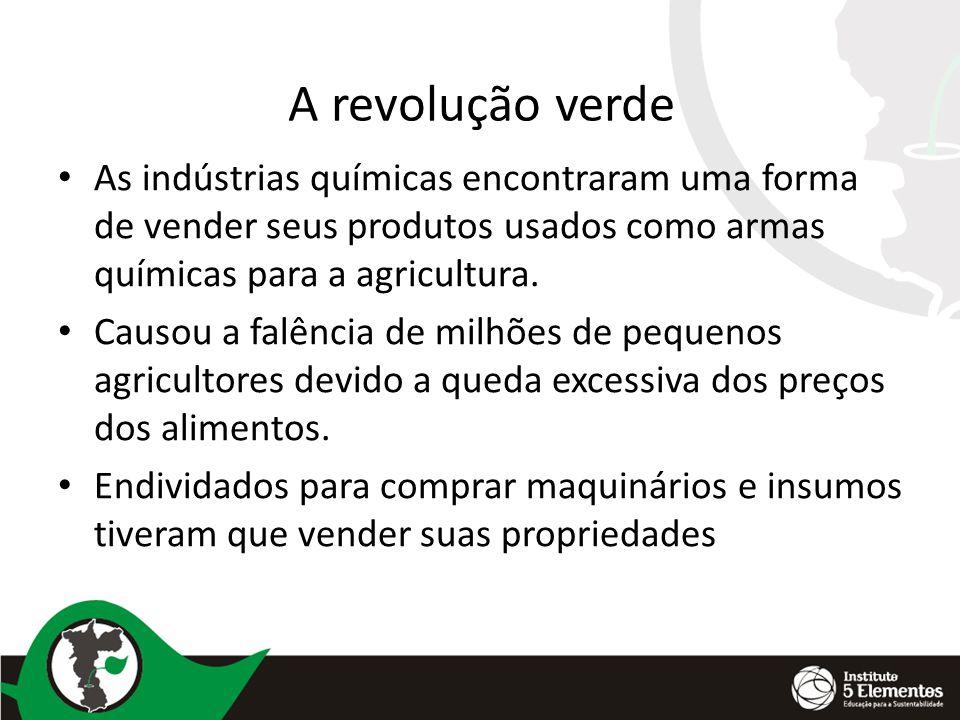 A revolução verde As indústrias químicas encontraram uma forma de vender seus produtos usados como armas químicas para a agricultura. Causou a falênci