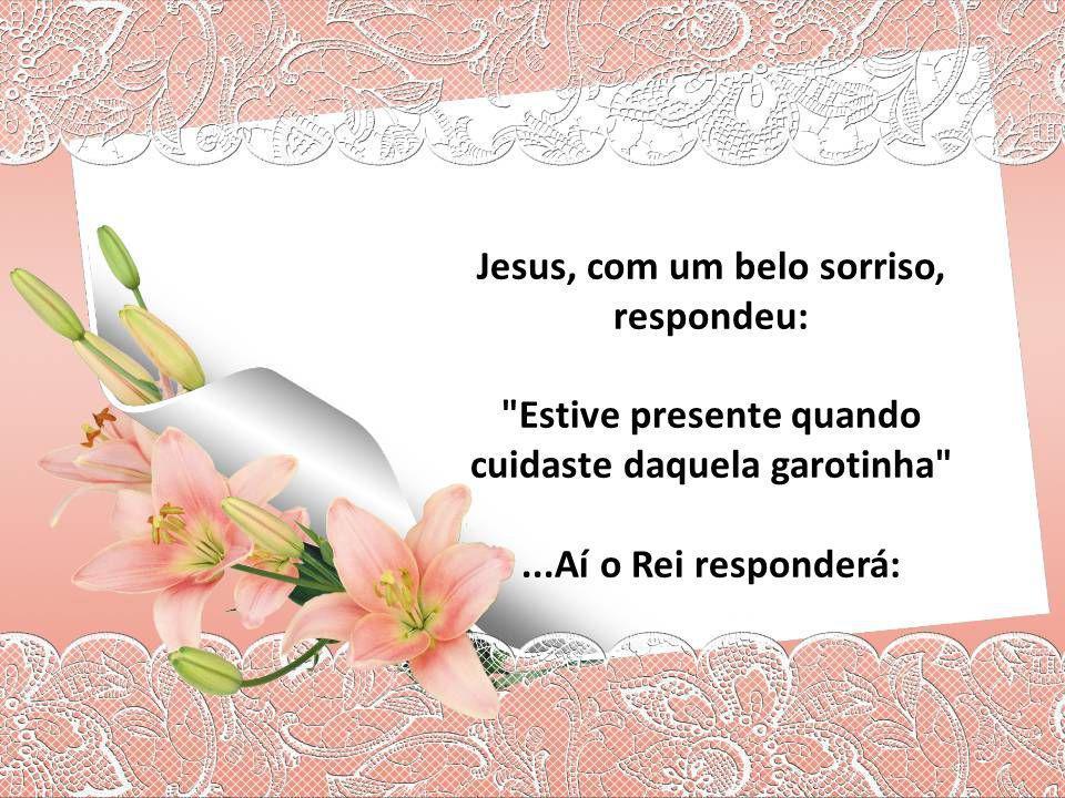 Jesus, com um belo sorriso, respondeu: Estive presente quando cuidaste daquela garotinha ...Aí o Rei responderá:
