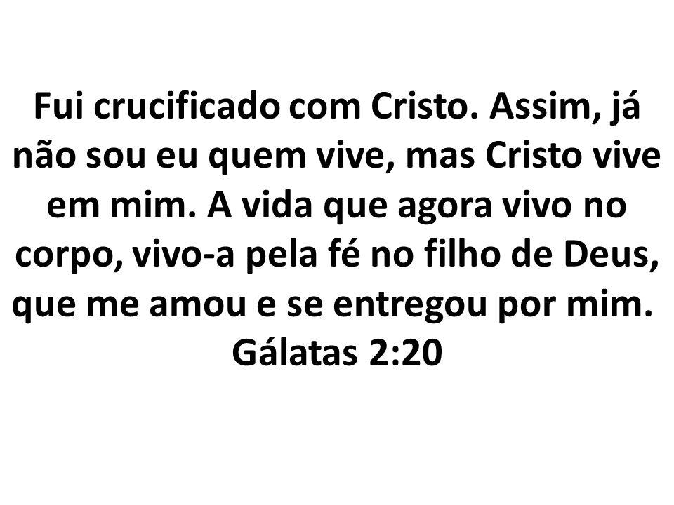 Fui crucificado com Cristo. Assim, já não sou eu quem vive, mas Cristo vive em mim. A vida que agora vivo no corpo, vivo-a pela fé no filho de Deus, q